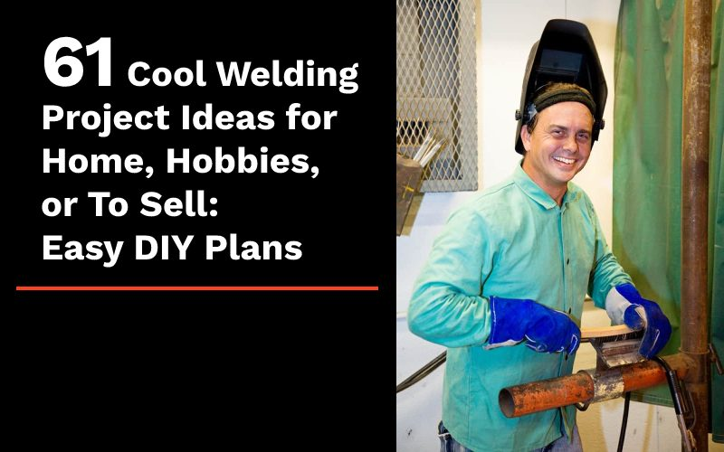61 Cool Welding Project Ideas for Home, Hobbies, or To Sell: Easy DIY Plans