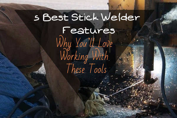 5 Best Stick Welder Features: Why You'll Love Working With These Tools