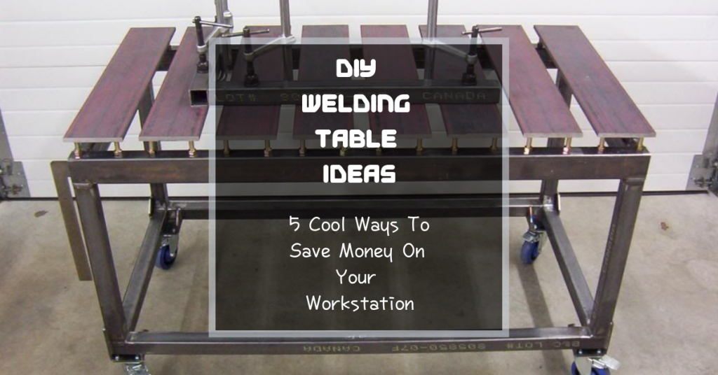 DIY Welding Table Ideas: 5 Cool Ways To Save Money On Your Workstation