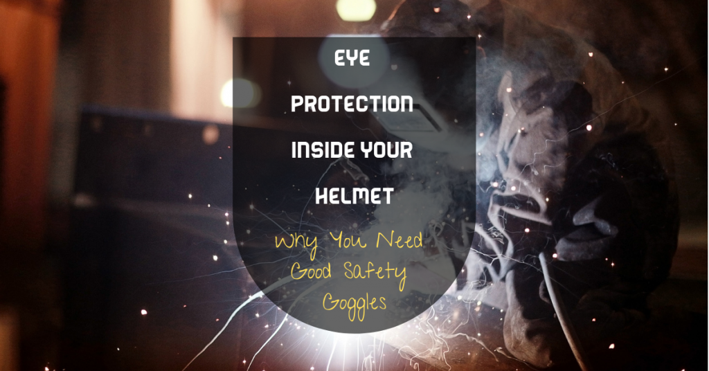 Eye Protection Inside Your Helmet: Why You Need Good Safety Goggles