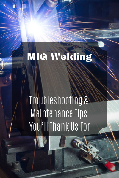 MIG Welding: Troubleshooting & Maintenance Tips You'll Thank Us For