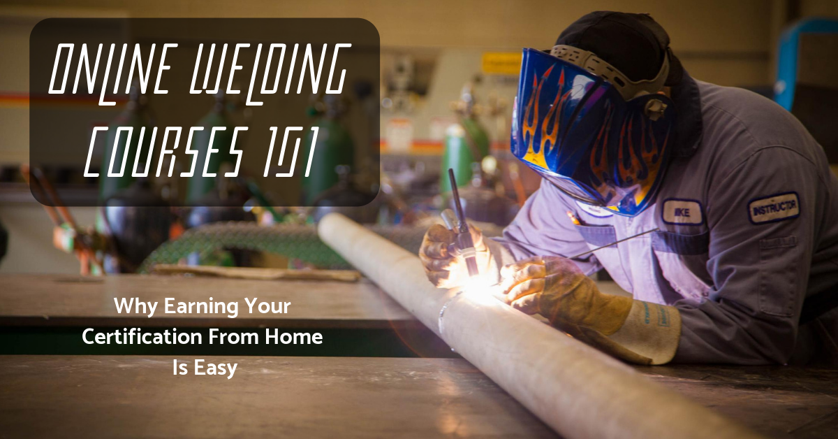 Online Welding Courses 101: Why Becoming A Certified Welder From Home Is Easy (But Not Free)
