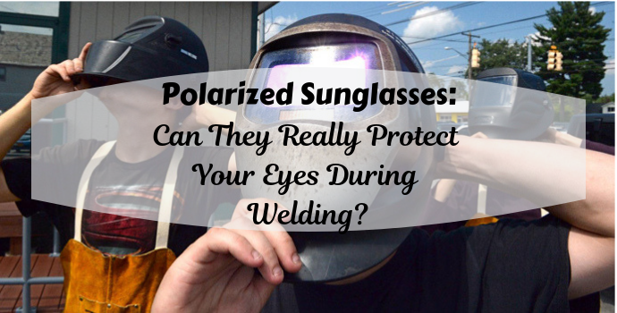 Polarized Sunglasses: Can They Really Protect Your Eyes During Welding?