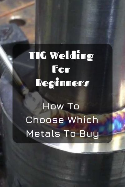 TIG Welding For Beginners: How To Choose Which Metals To ...