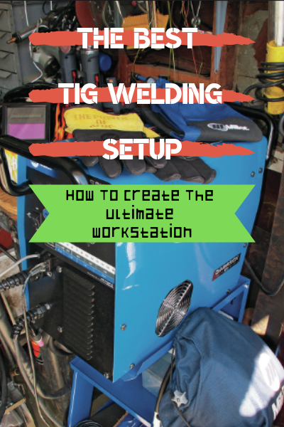 The Best TIG Welding Setup: How To Create The Ultimate Workstation