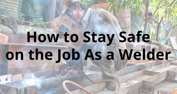 How to Stay Safe on the Job As a Welder