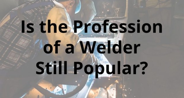 Is the Profession of a Welder Still Popular?