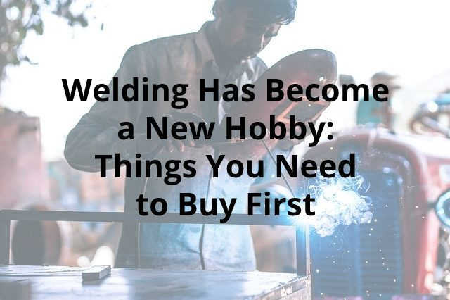 Welding Has Become a New Hobby: Things You Need to Buy First